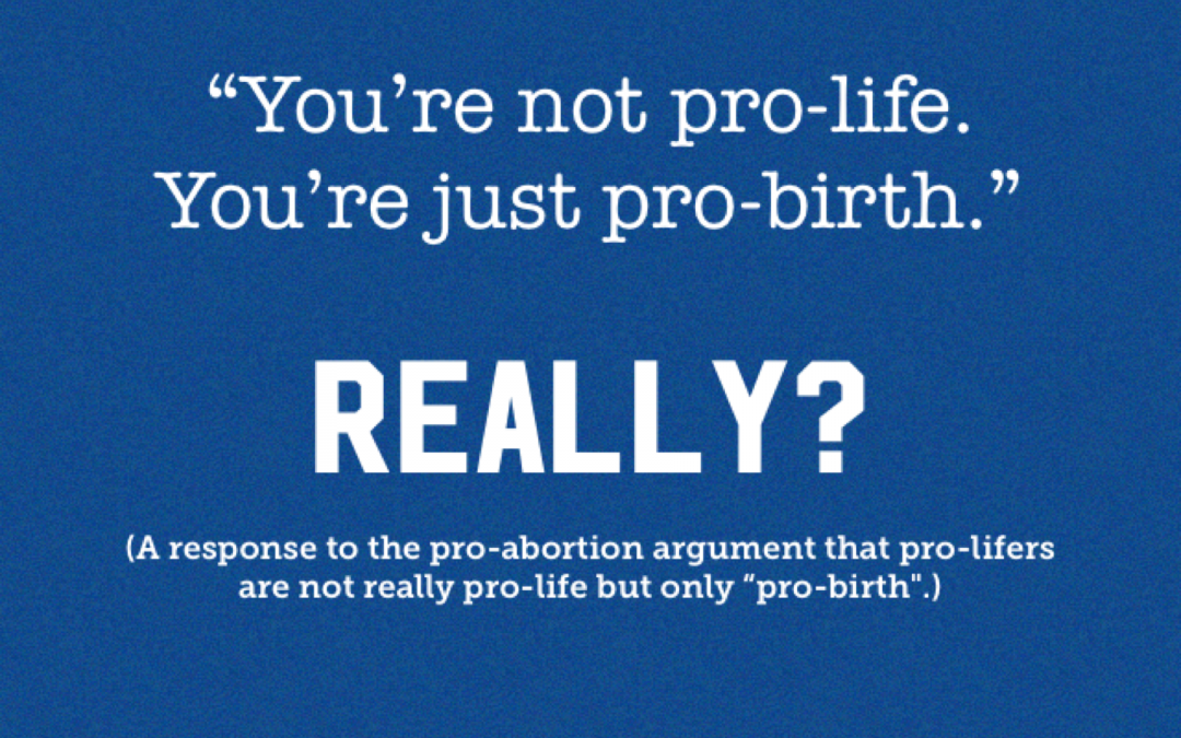 "A Response to the Pro-Abortion Argument, ""You're not pro-life. You're just pro-birth."""